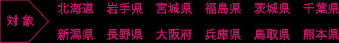 対象:北海道 岩手県 宮城県 福島県 茨城県 千葉県 新潟県 長野県 大阪府 兵庫県 鳥取県 熊本県